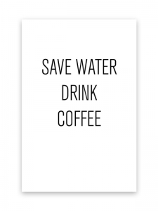 SAVE WATER DRINK COFFEE